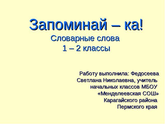 Запоминай – ка! Словарные слова 1 – 2 классы Работу выполнила: Федосеева Свет...