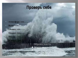 Проверь себя Атмосфера –это…… Ветер –это…….. Облака –это……. Осадки –это……. По