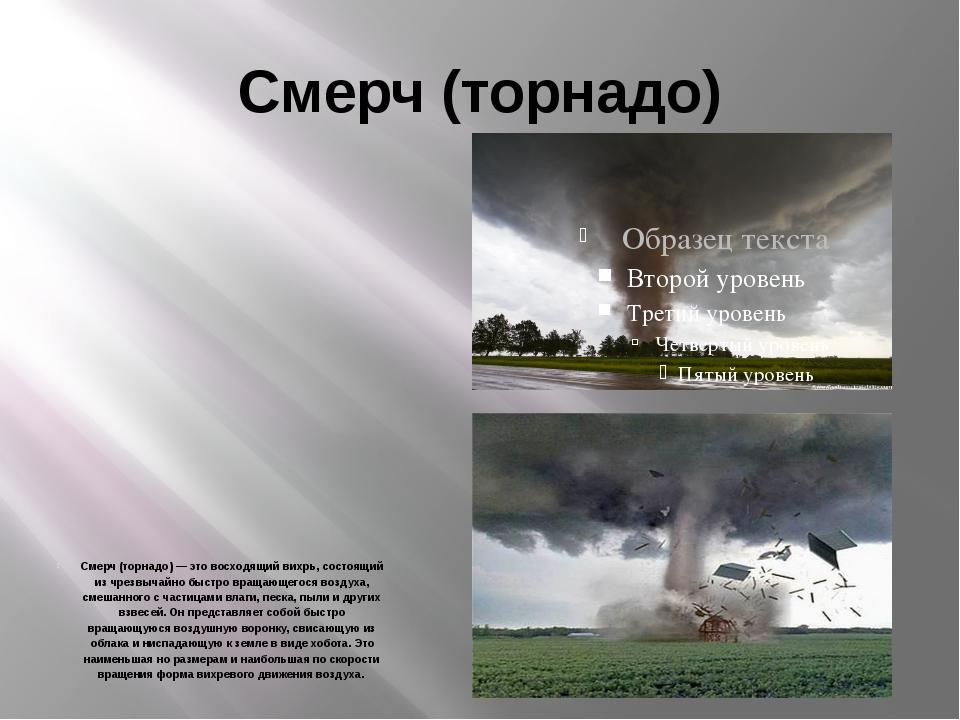 Смерч (торнадо) Смерч (торнадо) — это восходящий вихрь, состоящий из чрезвыча...