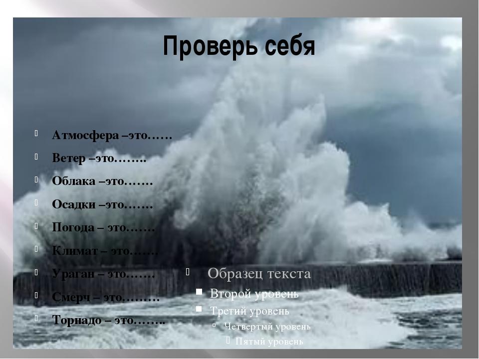 Проверь себя Атмосфера –это…… Ветер –это…….. Облака –это……. Осадки –это……. По...