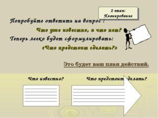 2 этап: Планирование Попробуйте ответить на вопрос : Что уже известно, а что