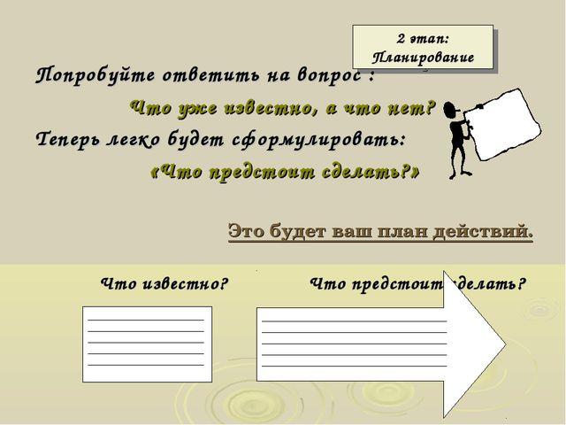 2 этап: Планирование Попробуйте ответить на вопрос : Что уже известно, а что...