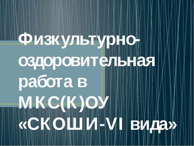 Физкультурно-оздоровительная работа в МКС(К)ОУ «СКОШИ-VI вида»