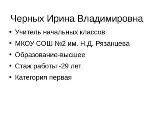 Черных Ирина Владимировна Учитель начальных классов МКОУ СОШ №2 им. Н.Д. Ряза