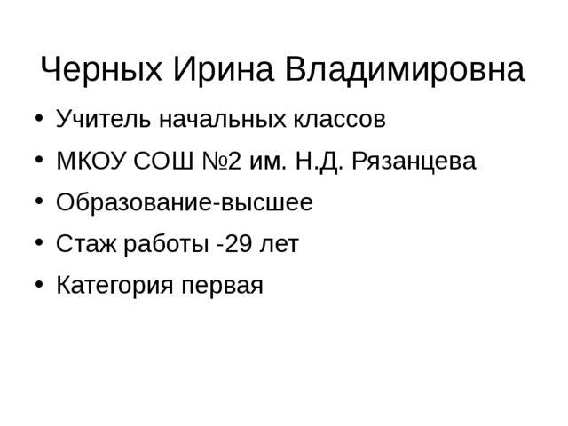 Черных Ирина Владимировна Учитель начальных классов МКОУ СОШ №2 им. Н.Д. Ряза...