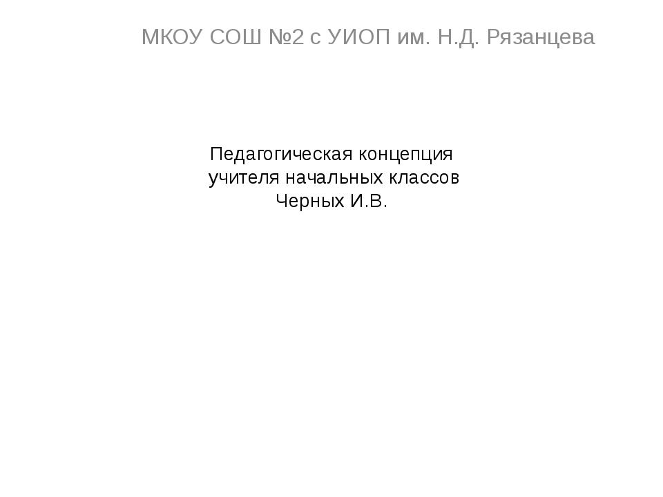Педагогическая концепция учителя начальных классов Черных И.В. МКОУ СОШ №2 с...