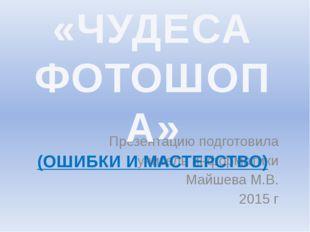 Презентацию подготовила учитель информатики Майшева М.В. 2015 г «ЧУДЕСА ФОТО