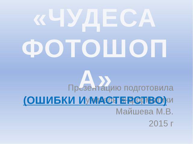 Презентацию подготовила учитель информатики Майшева М.В. 2015 г «ЧУДЕСА ФОТО...