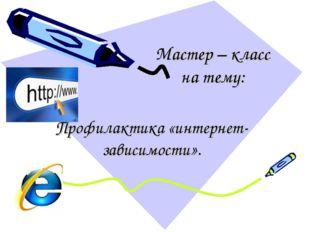 Мастер – класс на тему: Профилактика «интернет-зависимости».