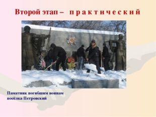 Второй этап – п р а к т и ч е с к и й Памятник погибшим воинам посёлка Петро