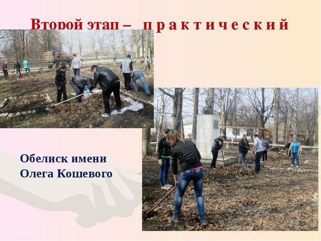 Второй этап – п р а к т и ч е с к и й Обелиск имени Олега Кошевого