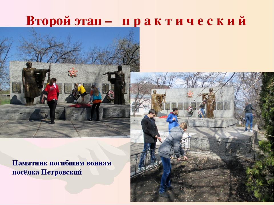 Второй этап – п р а к т и ч е с к и й Памятник погибшим воинам посёлка Петро...