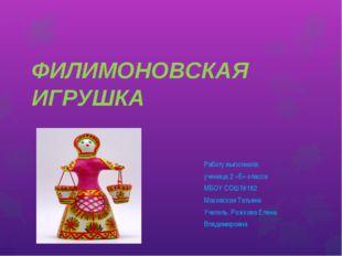 ФИЛИМОНОВСКАЯ ИГРУШКА Работу выполнила: ученица 2 «Б» класса МБОУ СОШ №182 Ма