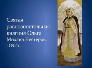 Святая равноапостольная княгиня Ольга Михаил Нестеров. 1892 г.