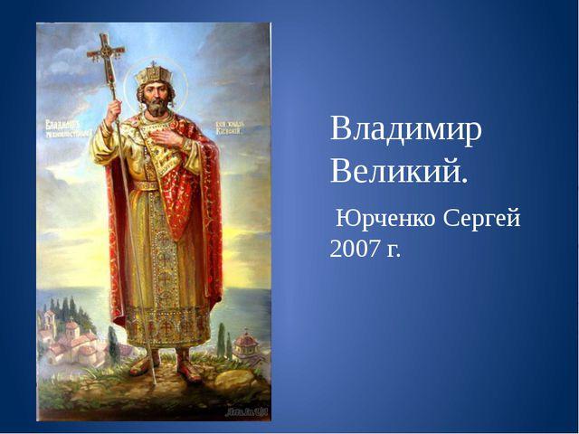 Владимир Великий. Юрченко Сергей 2007 г.