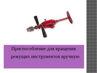 Приспособление для вращения режущих инструментов вручную