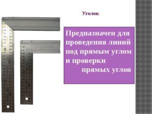 Уголок Предназначен для проведения линий под прямым углом и проверки прямых