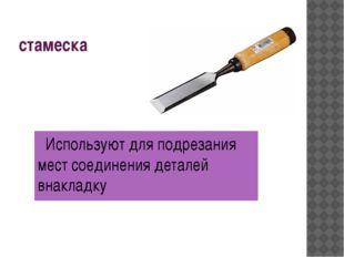 стамеска Используют для подрезания мест соединения деталей внакладку