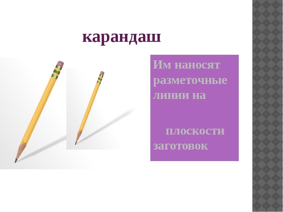 карандаш Им наносят разметочные линии на плоскости заготовок