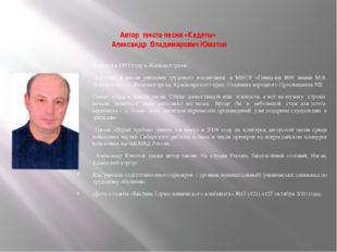 Автор текста песни «Кадеты» Александр Владимирович Юматов Родился в 1955 год