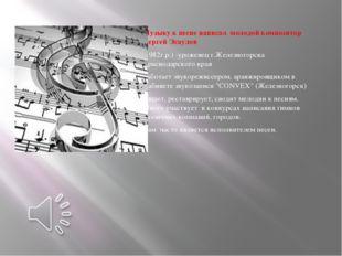 Музыку к песне написал молодой композитор Сергей Эсаулов (1982г.р.) -уроженец