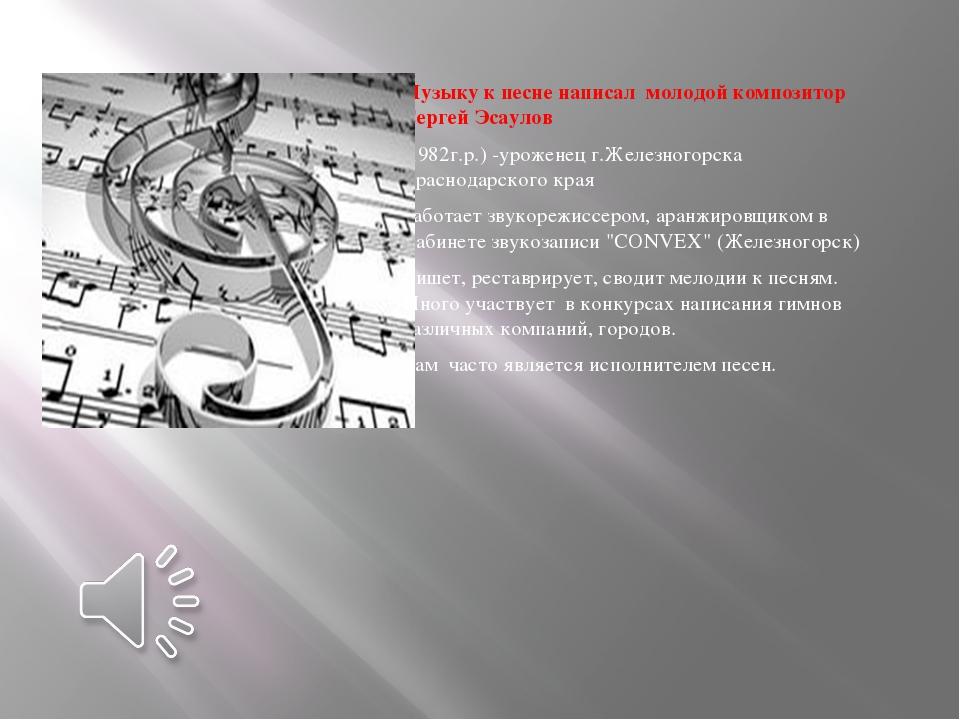 Музыку к песне написал молодой композитор Сергей Эсаулов (1982г.р.) -уроженец...