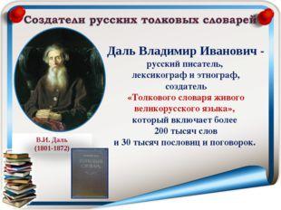 Даль Владимир Иванович - русский писатель, лексикограф и этнограф, создатель