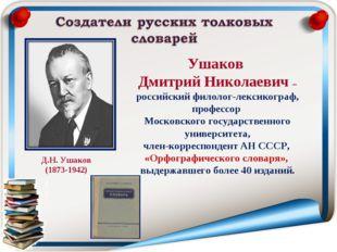 Ушаков Дмитрий Николаевич – российский филолог-лексикограф, профессор Московс