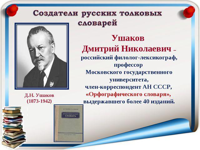 Ушаков Дмитрий Николаевич – российский филолог-лексикограф, профессор Московс...