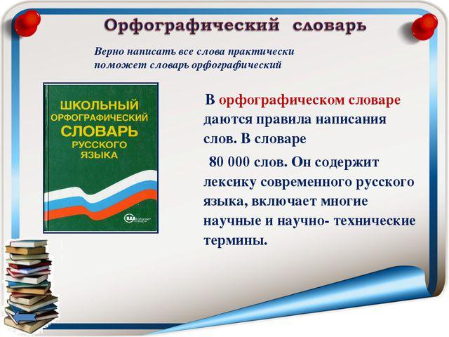 В орфографическом словаре даются правила написания слов. В словаре 80 000 сл...