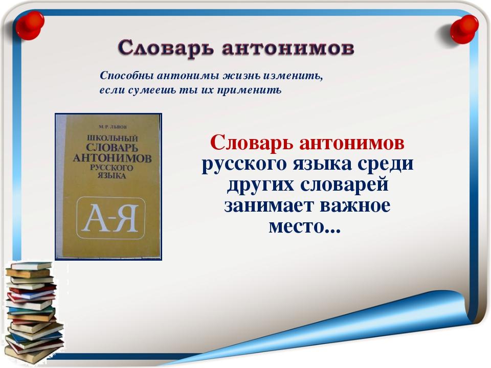 Способны антонимы жизнь изменить, если сумеешь ты их применить Словарь антони...
