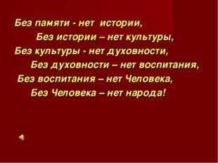 Без памяти - нет истории, Без истории – нет культуры, Без культуры - нет духо