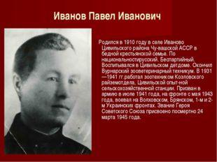 Иванов Павел Иванович Родился в 1910 году в селе Иваново Цивильского района Ч