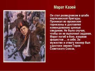Марат Казей Он стал разведчиком в штабе партизанской бригады. Проникал во вр