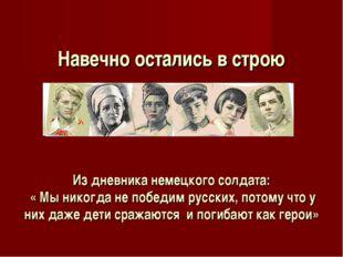 Навечно остались в строю Из дневника немецкого солдата: « Мы никогда не побе