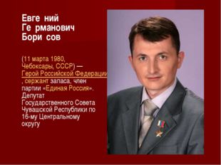 Евге́ний Ге́рманович Бори́сов (11марта1980,Чебоксары,СССР)—Герой Росс