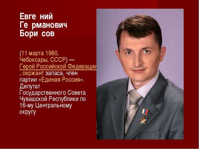 Евге́ний Ге́рманович Бори́сов (11марта1980,Чебоксары,СССР)—Герой Росс...