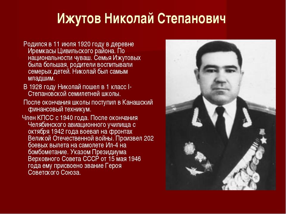 Ижутов Николай Степанович Родился в 11 июля 1920 году в деревне Иремкасы Циви...