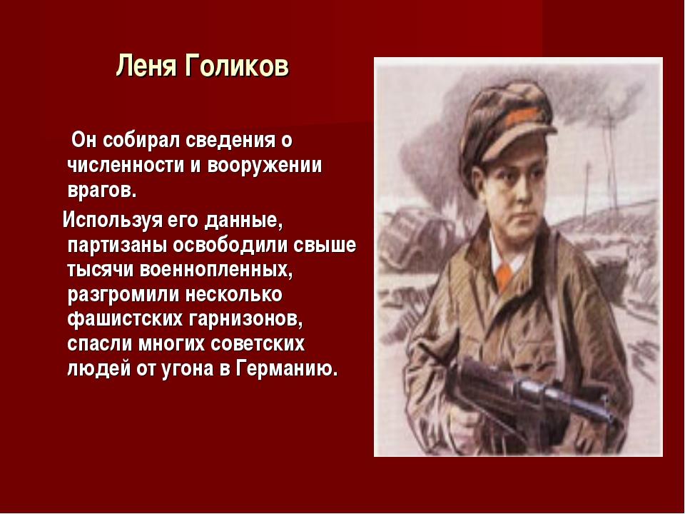 Леня Голиков Он собирал сведения о численности и вооружении врагов. Используя...