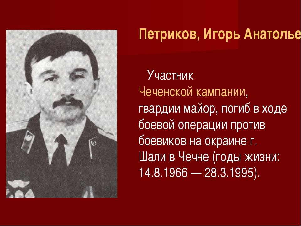Петриков, Игорь Анатольевич УчастникЧеченской кампании, гвардии майор, поги...