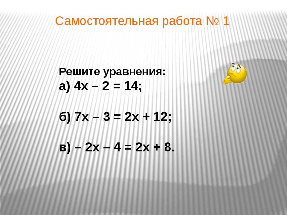 Самостоятельная работа № 1 Решите уравнения: а) 4x – 2 = 14; б) 7x – 3 = 2x +...