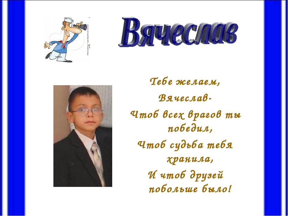Тебе желаем, Вячеслав- Чтоб всех врагов ты победил, Чтоб судьба тебя хранила,...