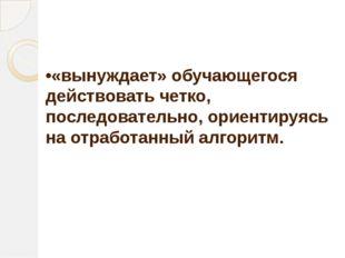 •«вынуждает» обучающегося действовать четко, последовательно, ориентируясь на
