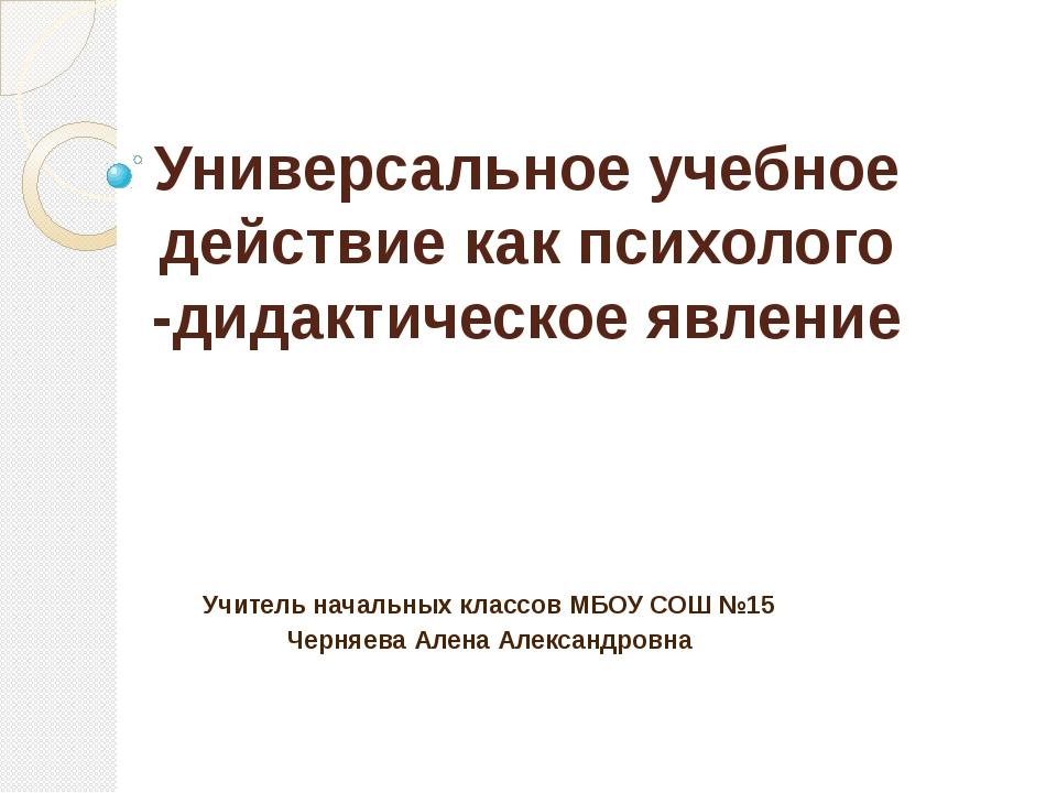 Универсальное учебное действие как психолого -дидактическое явление Учитель н...