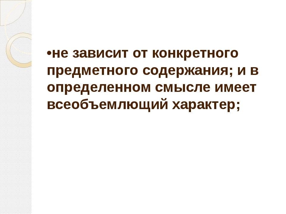 •не зависит от конкретного предметного содержания; и в определенном смысле им...
