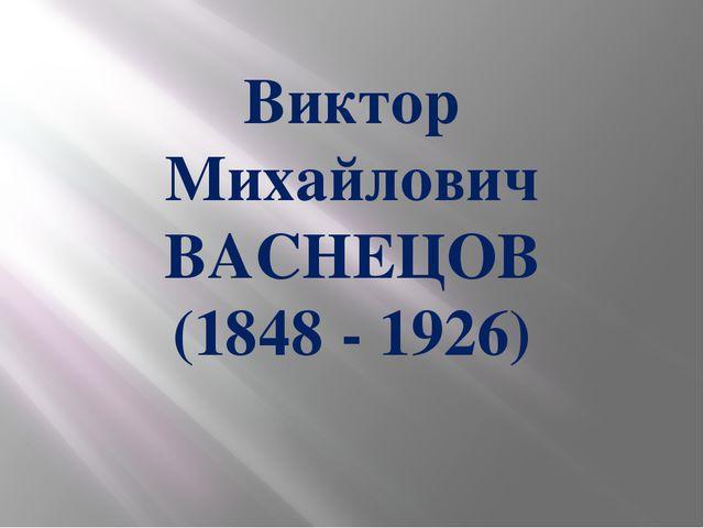 Виктор Михайлович ВАСНЕЦОВ (1848 - 1926)