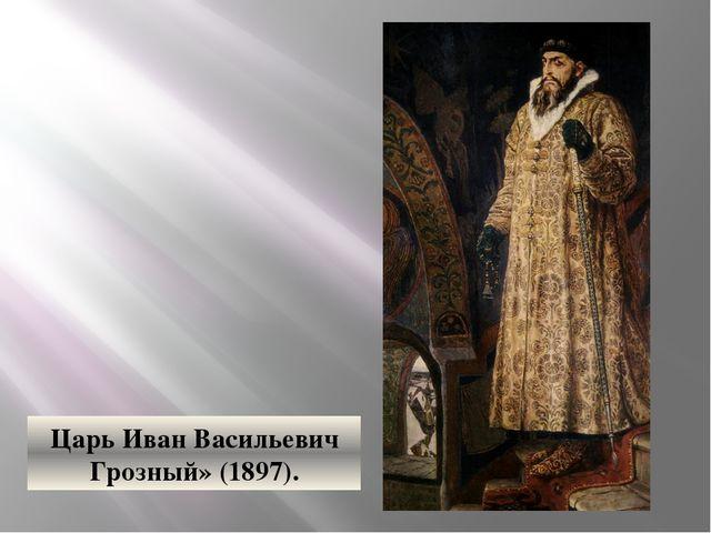 Царь Иван Васильевич Грозный» (1897).