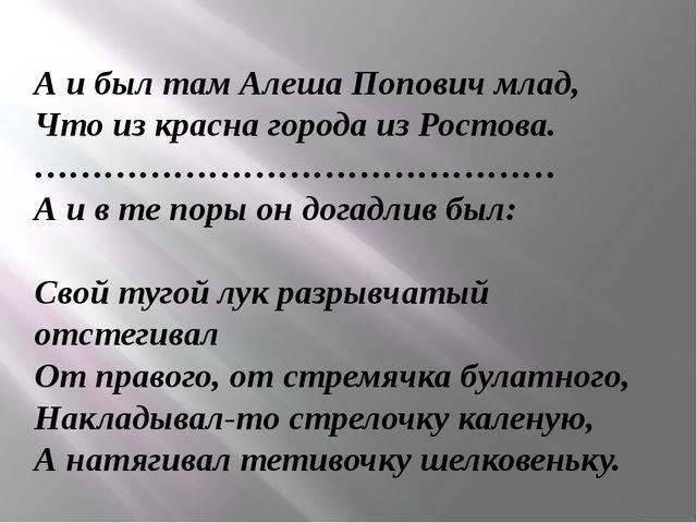 А и был там Алеша Попович млад, Что из красна города из Ростова. ………………………………...