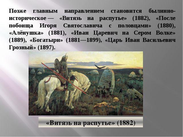 Позже главным направлением становится былинно-историческое— «Витязь на распу...