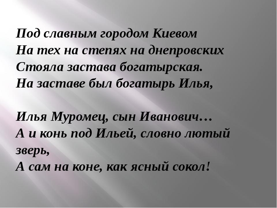 Под славным городом Киевом На тех на степях на днепровских Стояла застава бог...